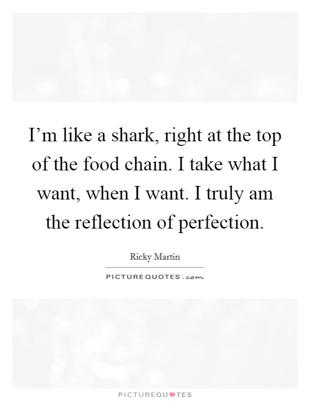 I'm like a shark, right at the top of the food chain. I take what I want, when I want. I truly am the reflection of perfection Picture Quote #1