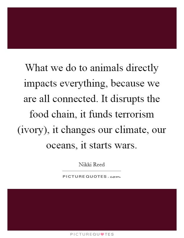 What we do to animals directly impacts everything, because we are all connected. It disrupts the food chain, it funds terrorism (ivory), it changes our climate, our oceans, it starts wars Picture Quote #1