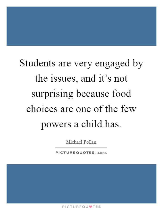 Students are very engaged by the issues, and it's not surprising because food choices are one of the few powers a child has Picture Quote #1