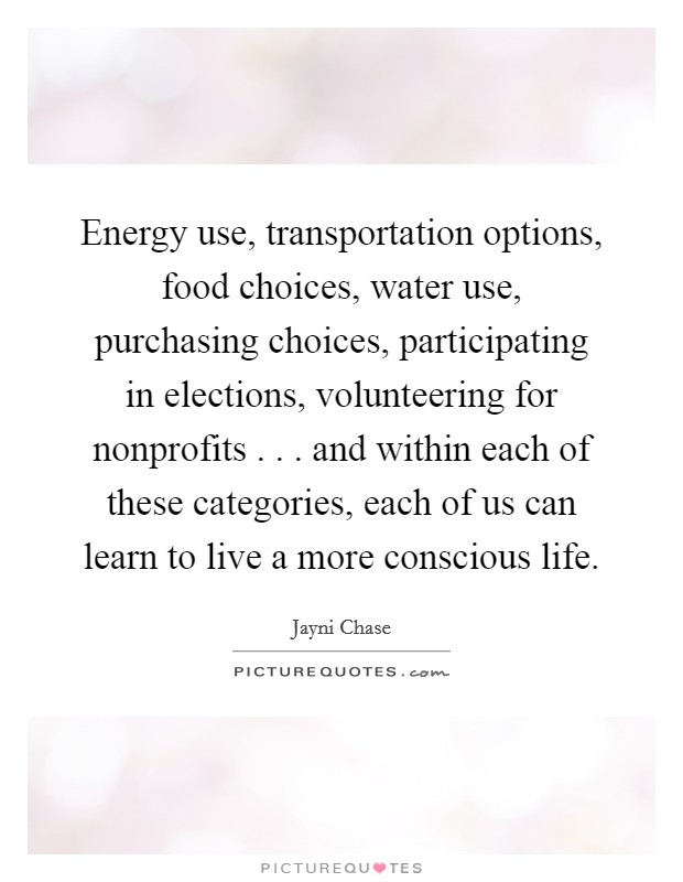 Energy use, transportation options, food choices, water use, purchasing choices, participating in elections, volunteering for nonprofits . . . and within each of these categories, each of us can learn to live a more conscious life Picture Quote #1