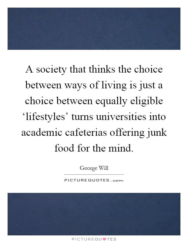 A society that thinks the choice between ways of living is just a choice between equally eligible 'lifestyles' turns universities into academic cafeterias offering junk food for the mind Picture Quote #1