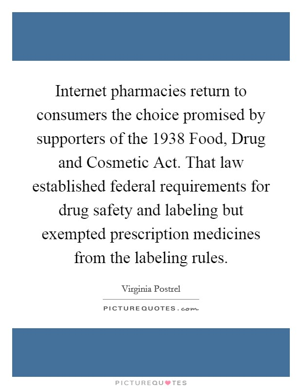 Internet pharmacies return to consumers the choice promised by supporters of the 1938 Food, Drug and Cosmetic Act. That law established federal requirements for drug safety and labeling but exempted prescription medicines from the labeling rules Picture Quote #1