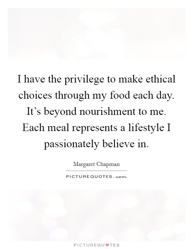 I have the privilege to make ethical choices through my food each day. It's beyond nourishment to me. Each meal represents a lifestyle I passionately believe in Picture Quote #1