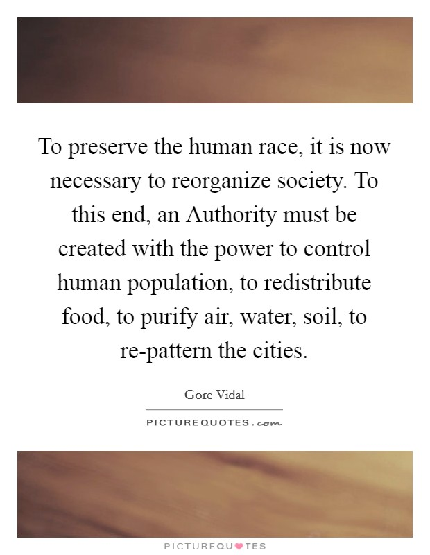 To preserve the human race, it is now necessary to reorganize society. To this end, an Authority must be created with the power to control human population, to redistribute food, to purify air, water, soil, to re-pattern the cities Picture Quote #1