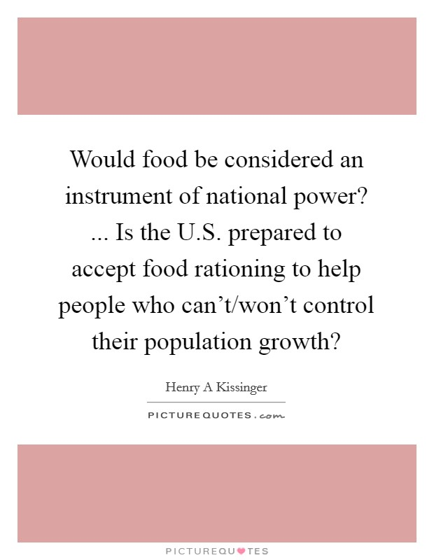 Would food be considered an instrument of national power? ... Is the U.S. prepared to accept food rationing to help people who can't/won't control their population growth? Picture Quote #1