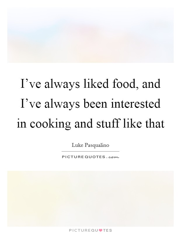 I've always liked food, and I've always been interested in cooking and stuff like that Picture Quote #1