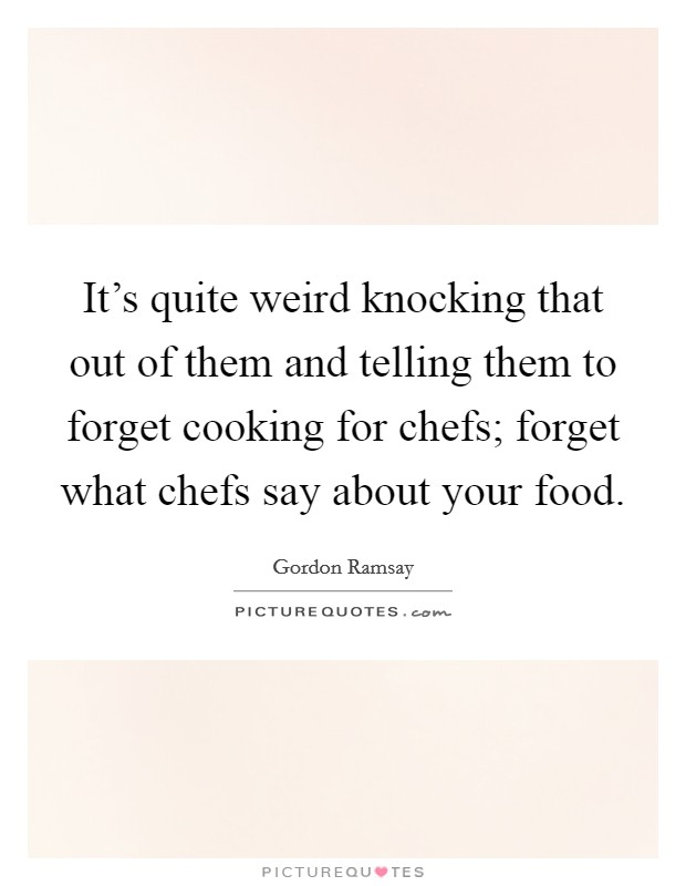 It's quite weird knocking that out of them and telling them to forget cooking for chefs; forget what chefs say about your food Picture Quote #1