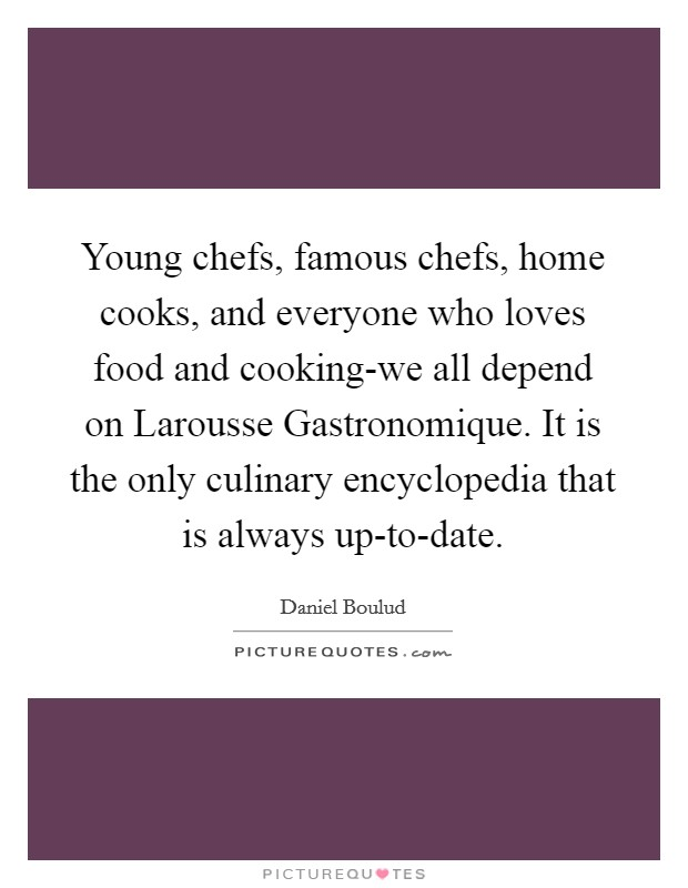 Young chefs, famous chefs, home cooks, and everyone who loves food and cooking-we all depend on Larousse Gastronomique. It is the only culinary encyclopedia that is always up-to-date Picture Quote #1