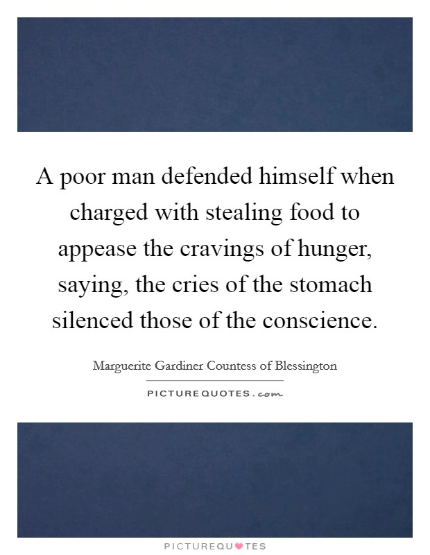 A poor man defended himself when charged with stealing food to appease the cravings of hunger, saying, the cries of the stomach silenced those of the conscience Picture Quote #1