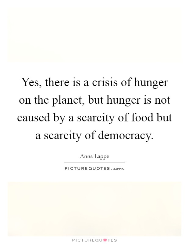 Yes, there is a crisis of hunger on the planet, but hunger is not caused by a scarcity of food but a scarcity of democracy Picture Quote #1
