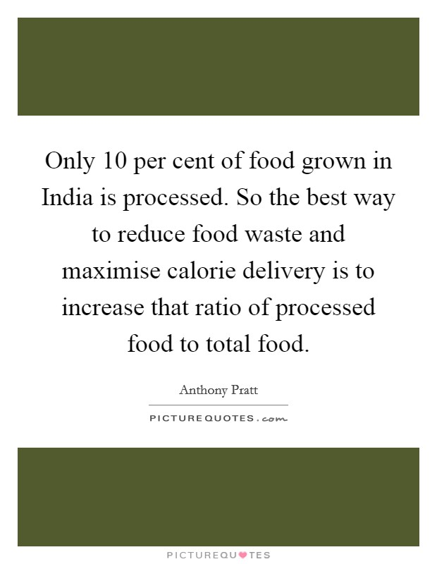 Only 10 per cent of food grown in India is processed. So the best way to reduce food waste and maximise calorie delivery is to increase that ratio of processed food to total food Picture Quote #1
