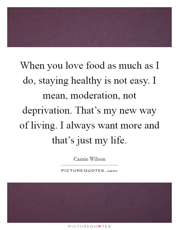 When you love food as much as I do, staying healthy is not easy. I mean, moderation, not deprivation. That's my new way of living. I always want more and that's just my life Picture Quote #1