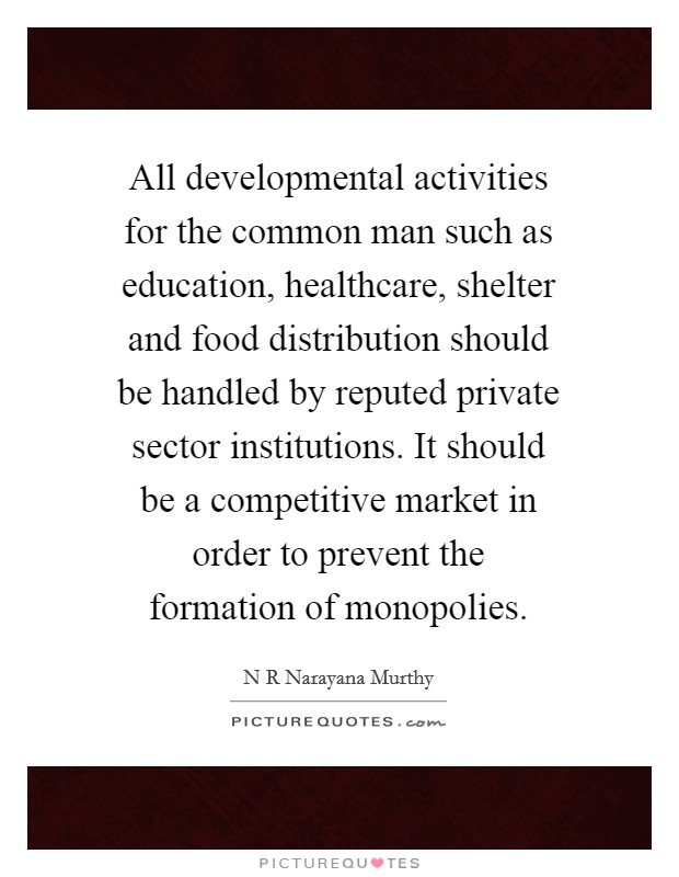 All developmental activities for the common man such as education, healthcare, shelter and food distribution should be handled by reputed private sector institutions. It should be a competitive market in order to prevent the formation of monopolies Picture Quote #1