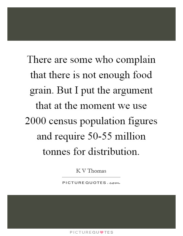 There are some who complain that there is not enough food grain. But I put the argument that at the moment we use 2000 census population figures and require 50-55 million tonnes for distribution Picture Quote #1