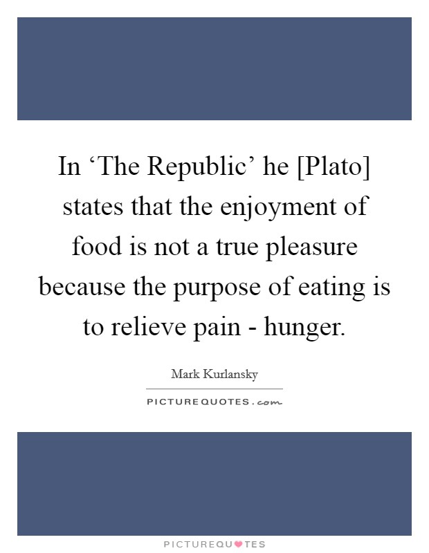 In 'The Republic' he [Plato] states that the enjoyment of food is not a true pleasure because the purpose of eating is to relieve pain - hunger Picture Quote #1