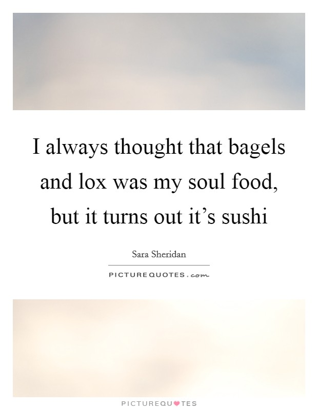 I always thought that bagels and lox was my soul food, but it turns out it's sushi Picture Quote #1