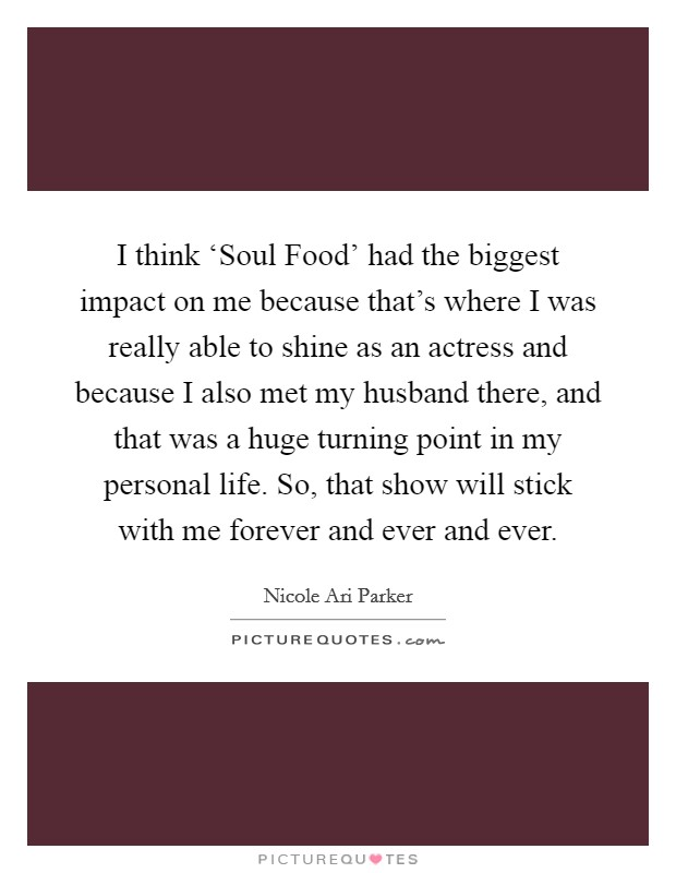 I think 'Soul Food' had the biggest impact on me because that's where I was really able to shine as an actress and because I also met my husband there, and that was a huge turning point in my personal life. So, that show will stick with me forever and ever and ever Picture Quote #1