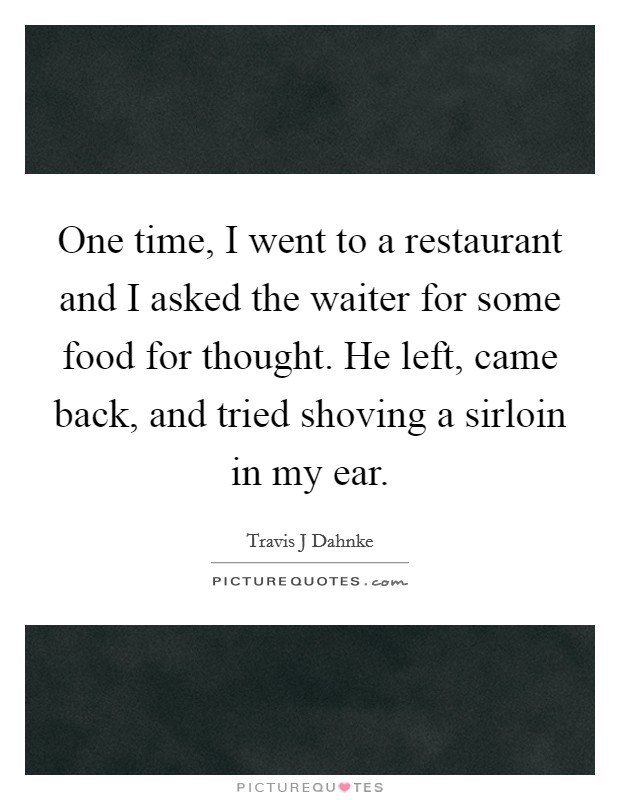One time, I went to a restaurant and I asked the waiter for some food for thought. He left, came back, and tried shoving a sirloin in my ear Picture Quote #1