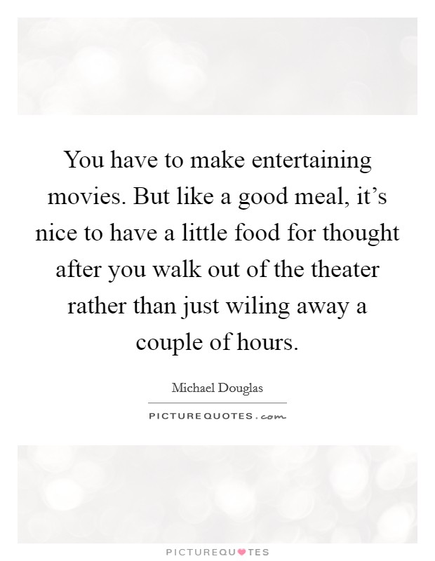 You have to make entertaining movies. But like a good meal, it's nice to have a little food for thought after you walk out of the theater rather than just wiling away a couple of hours Picture Quote #1
