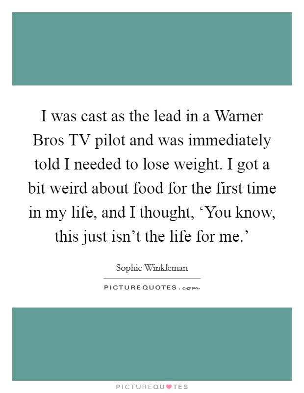 I was cast as the lead in a Warner Bros TV pilot and was immediately told I needed to lose weight. I got a bit weird about food for the first time in my life, and I thought, 'You know, this just isn't the life for me.' Picture Quote #1
