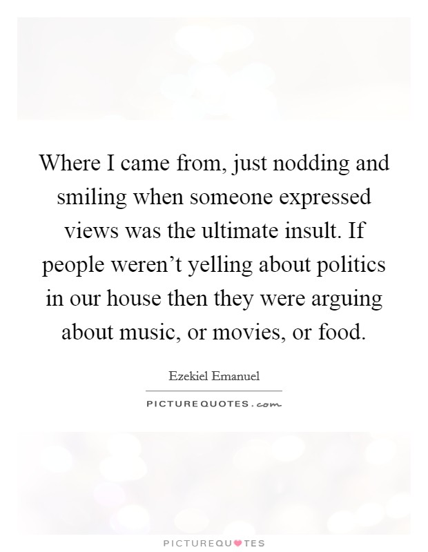 Where I came from, just nodding and smiling when someone expressed views was the ultimate insult. If people weren't yelling about politics in our house then they were arguing about music, or movies, or food Picture Quote #1
