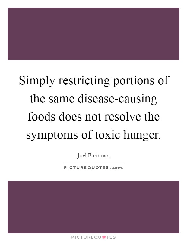 Simply restricting portions of the same disease-causing foods does not resolve the symptoms of toxic hunger Picture Quote #1