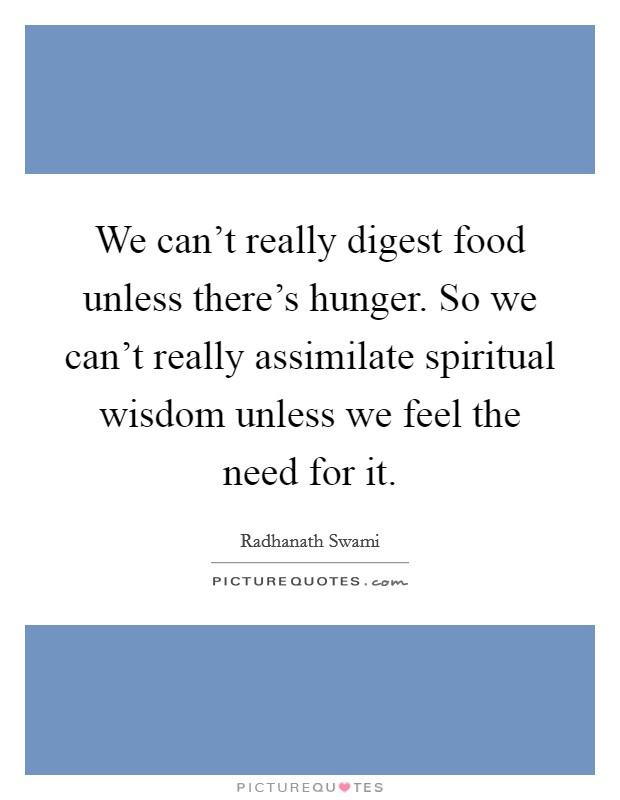 We can't really digest food unless there's hunger. So we can't really assimilate spiritual wisdom unless we feel the need for it Picture Quote #1
