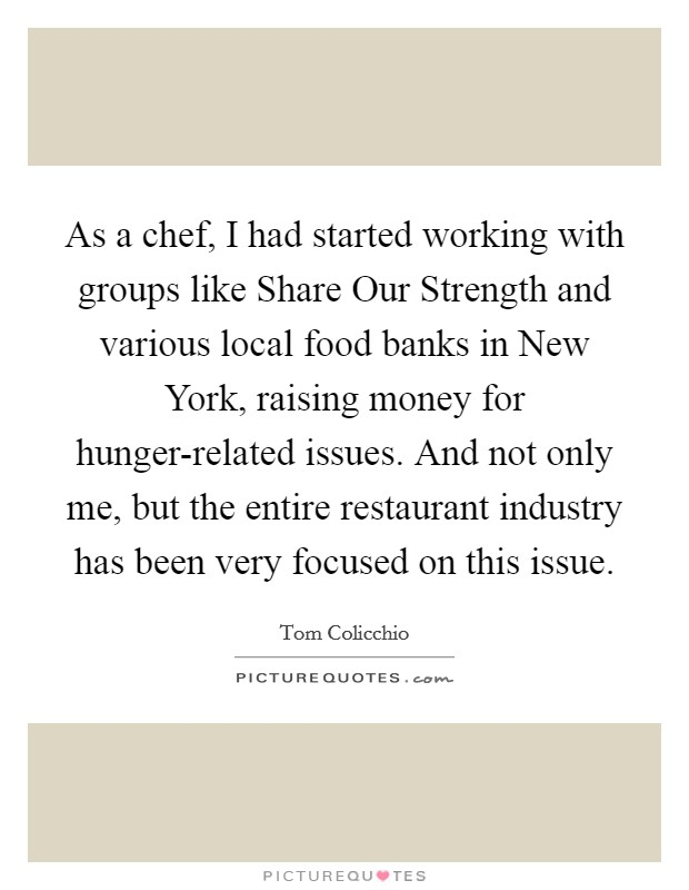 As a chef, I had started working with groups like Share Our Strength and various local food banks in New York, raising money for hunger-related issues. And not only me, but the entire restaurant industry has been very focused on this issue Picture Quote #1
