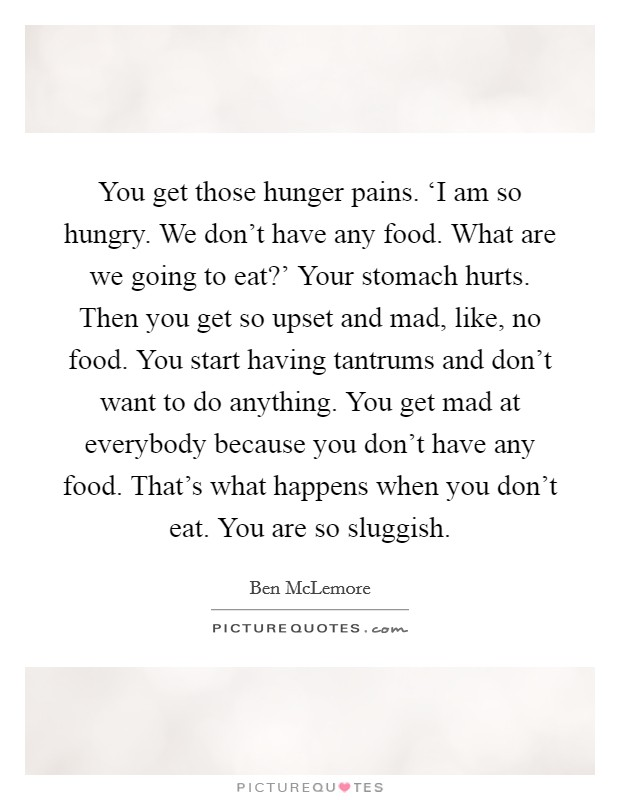 You get those hunger pains. 'I am so hungry. We don't have any food. What are we going to eat?' Your stomach hurts. Then you get so upset and mad, like, no food. You start having tantrums and don't want to do anything. You get mad at everybody because you don't have any food. That's what happens when you don't eat. You are so sluggish Picture Quote #1