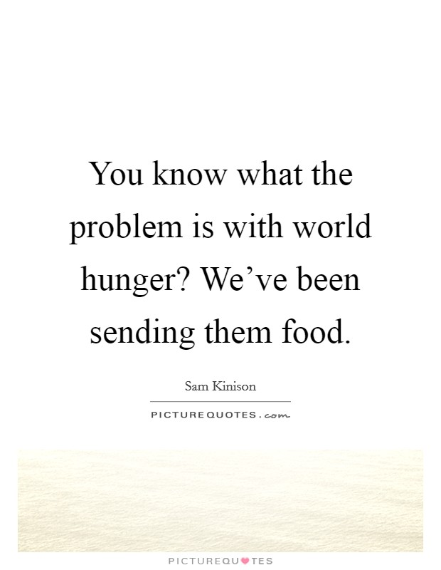 You know what the problem is with world hunger? We've been sending them food Picture Quote #1