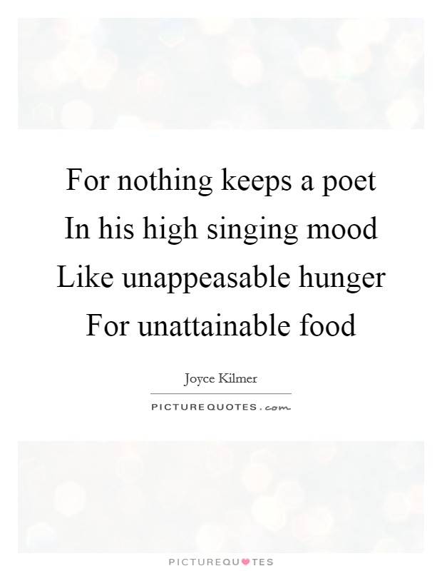 For nothing keeps a poet In his high singing mood Like unappeasable hunger For unattainable food Picture Quote #1