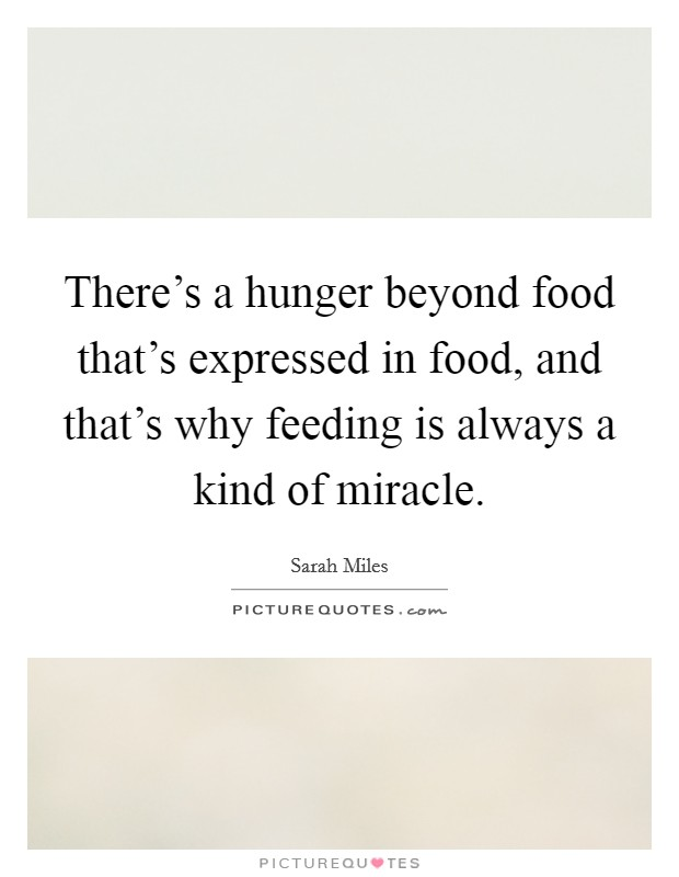 There's a hunger beyond food that's expressed in food, and that's why feeding is always a kind of miracle Picture Quote #1