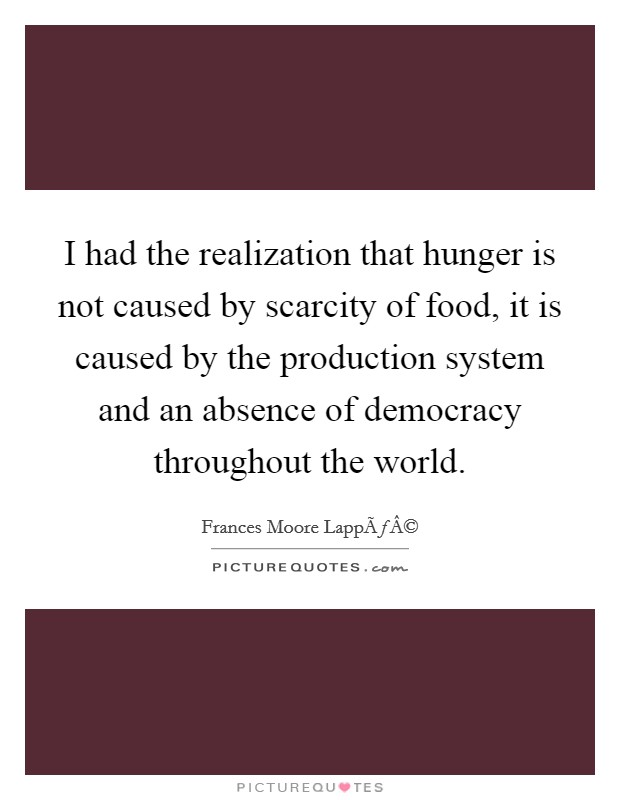 I had the realization that hunger is not caused by scarcity of food, it is caused by the production system and an absence of democracy throughout the world Picture Quote #1