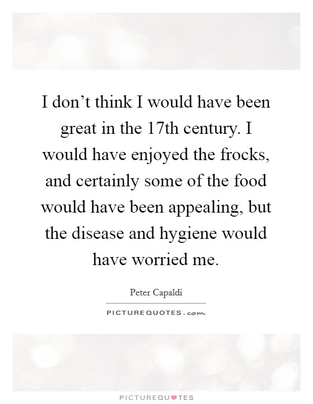 I don't think I would have been great in the 17th century. I would have enjoyed the frocks, and certainly some of the food would have been appealing, but the disease and hygiene would have worried me Picture Quote #1