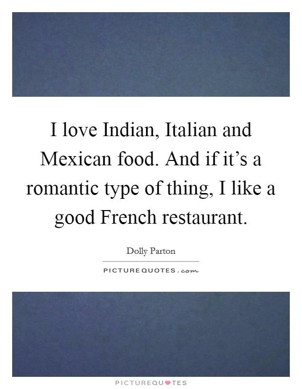 I love Indian, Italian and Mexican food. And if it's a romantic type of thing, I like a good French restaurant Picture Quote #1