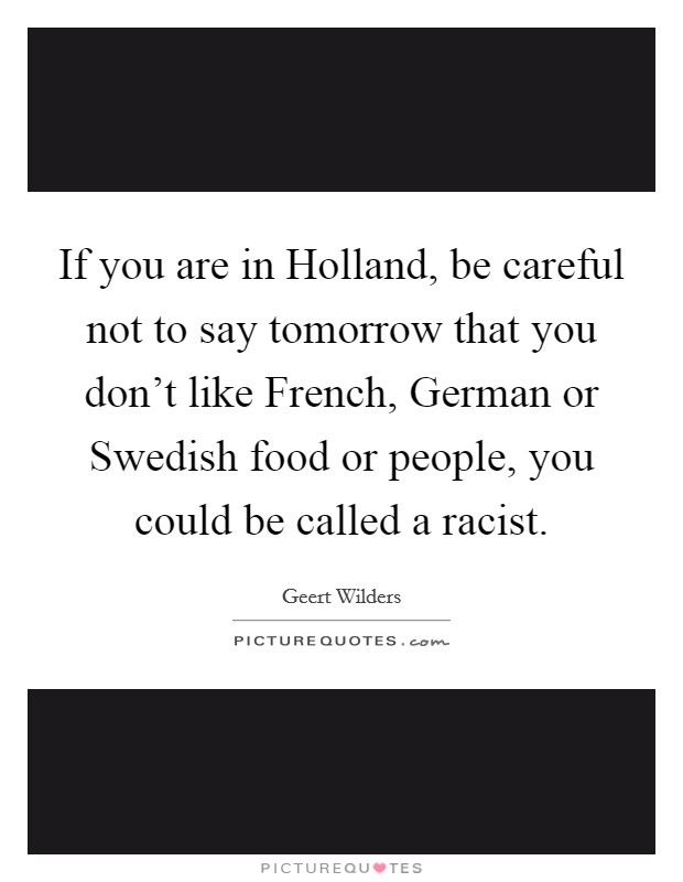 If you are in Holland, be careful not to say tomorrow that you don't like French, German or Swedish food or people, you could be called a racist Picture Quote #1