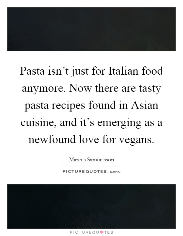Pasta isn't just for Italian food anymore. Now there are tasty pasta recipes found in Asian cuisine, and it's emerging as a newfound love for vegans Picture Quote #1