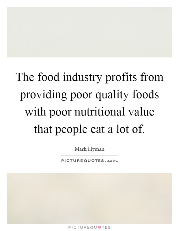 The food industry profits from providing poor quality foods with poor nutritional value that people eat a lot of. Picture Quote #1