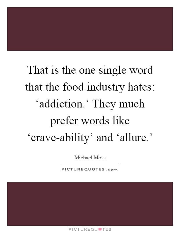 That is the one single word that the food industry hates: 'addiction.' They much prefer words like 'crave-ability' and 'allure.' Picture Quote #1