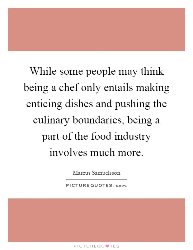 While some people may think being a chef only entails making enticing dishes and pushing the culinary boundaries, being a part of the food industry involves much more Picture Quote #1