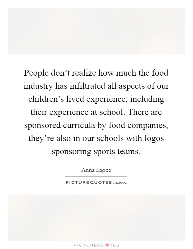 People don't realize how much the food industry has infiltrated all aspects of our children's lived experience, including their experience at school. There are sponsored curricula by food companies, they're also in our schools with logos sponsoring sports teams Picture Quote #1