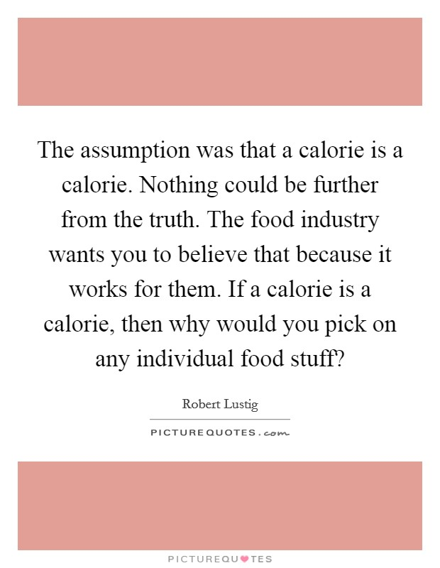 The assumption was that a calorie is a calorie. Nothing could be further from the truth. The food industry wants you to believe that because it works for them. If a calorie is a calorie, then why would you pick on any individual food stuff? Picture Quote #1