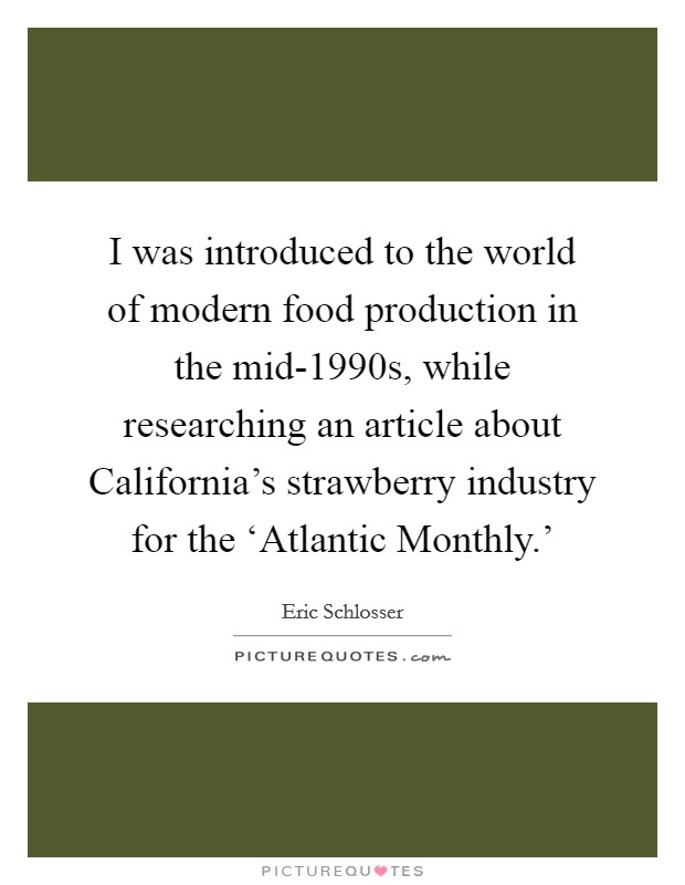 I was introduced to the world of modern food production in the mid-1990s, while researching an article about California's strawberry industry for the 'Atlantic Monthly.' Picture Quote #1