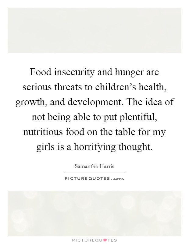 Food insecurity and hunger are serious threats to children's health, growth, and development. The idea of not being able to put plentiful, nutritious food on the table for my girls is a horrifying thought Picture Quote #1
