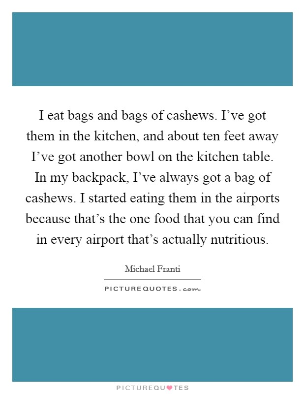 I eat bags and bags of cashews. I've got them in the kitchen, and about ten feet away I've got another bowl on the kitchen table. In my backpack, I've always got a bag of cashews. I started eating them in the airports because that's the one food that you can find in every airport that's actually nutritious Picture Quote #1