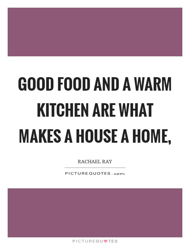 Good food and a warm kitchen are what makes a house a home, Picture Quote #1