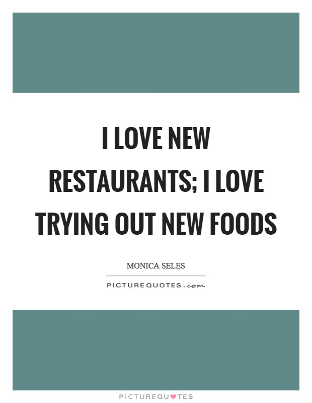 I love new restaurants; I love trying out new foods Picture Quote #1