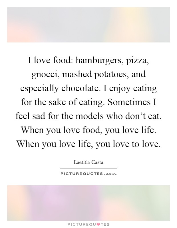 I love food: hamburgers, pizza, gnocci, mashed potatoes, and especially chocolate. I enjoy eating for the sake of eating. Sometimes I feel sad for the models who don't eat. When you love food, you love life. When you love life, you love to love Picture Quote #1