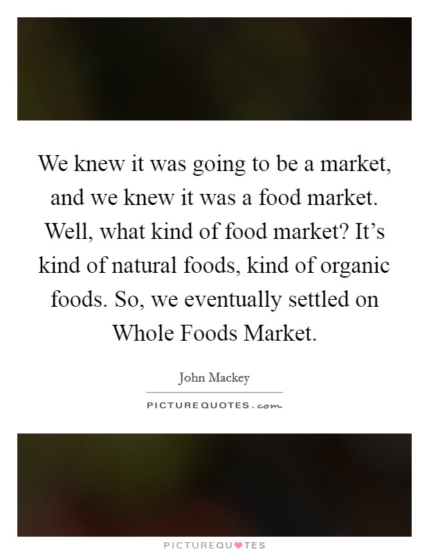 We knew it was going to be a market, and we knew it was a food market. Well, what kind of food market? It's kind of natural foods, kind of organic foods. So, we eventually settled on Whole Foods Market Picture Quote #1