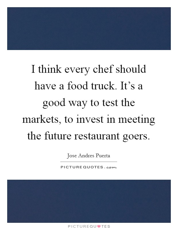 I think every chef should have a food truck. It's a good way to test the markets, to invest in meeting the future restaurant goers Picture Quote #1